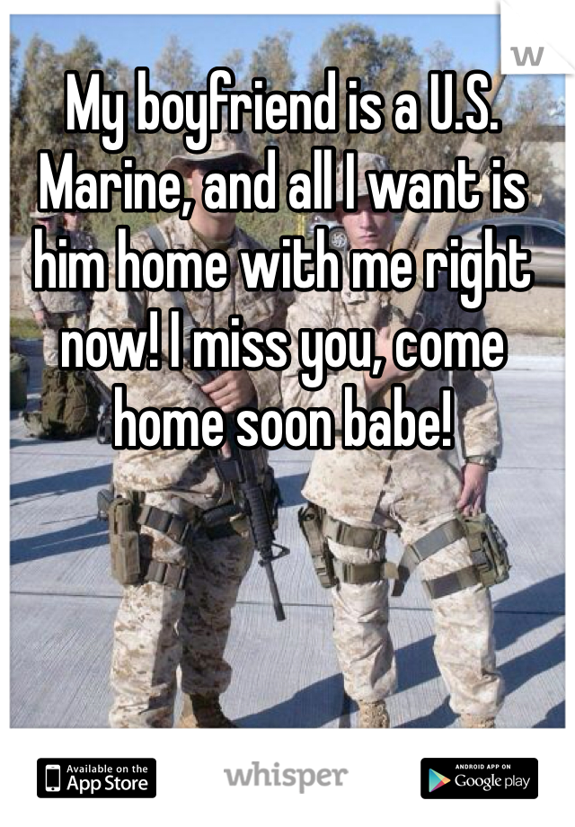 My boyfriend is a U.S. Marine, and all I want is him home with me right now! I miss you, come home soon babe!