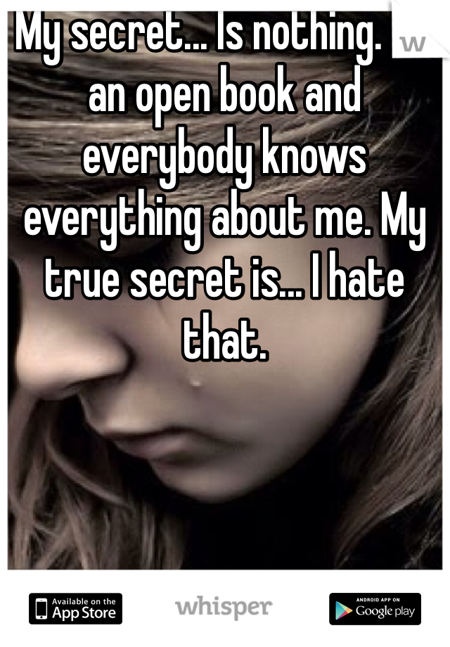 My secret... Is nothing. I'm an open book and everybody knows everything about me. My true secret is... I hate that.
