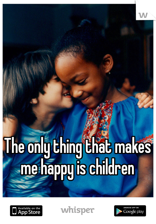 The only thing that makes me happy is children