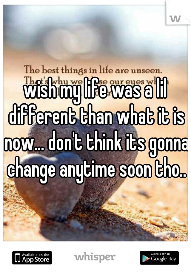 wish my life was a lil different than what it is now... don't think its gonna change anytime soon tho..