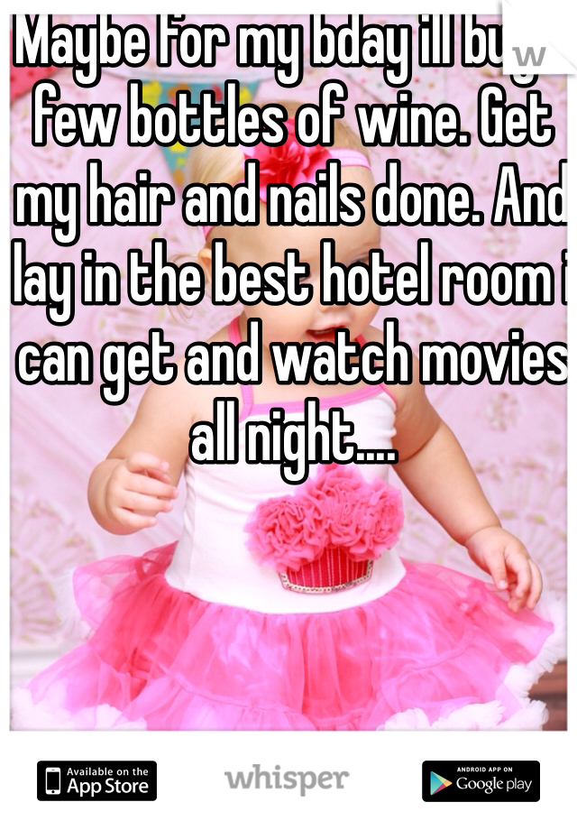 Maybe for my bday ill buy a few bottles of wine. Get my hair and nails done. And lay in the best hotel room i can get and watch movies all night....