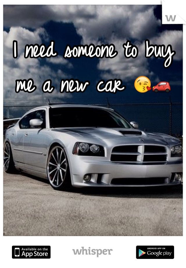 I need someone to buy me a new car 😘🚗