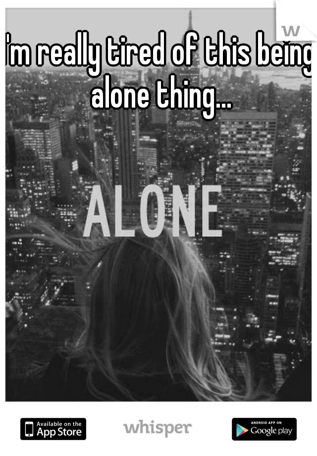 I'm really tired of this being alone thing...