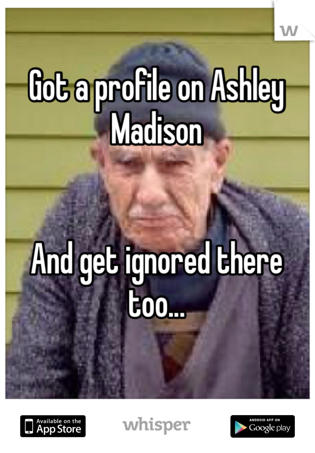 Got a profile on Ashley Madison   And get ignored there too...