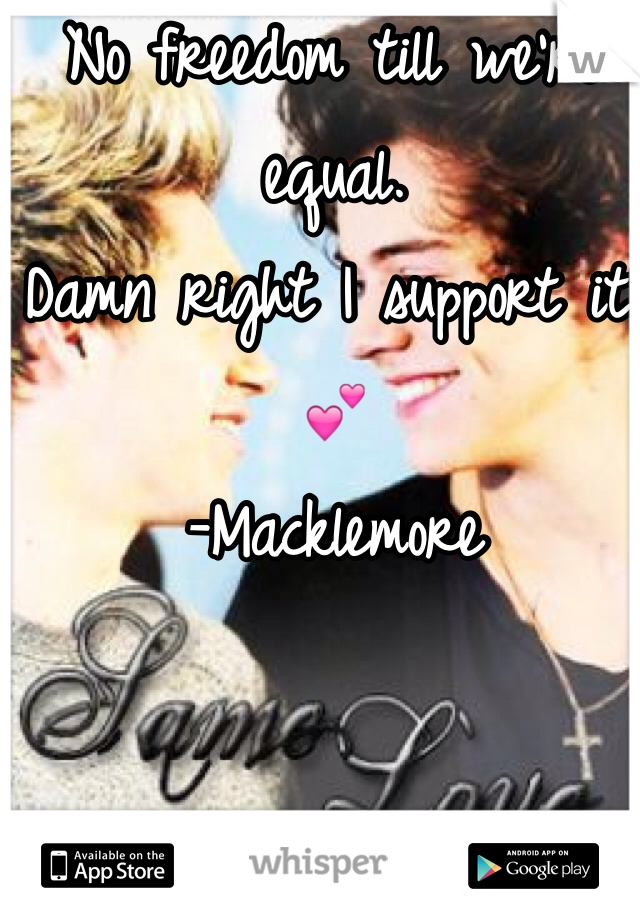 No freedom till we're equal.  Damn right I support it! 💕 -Macklemore