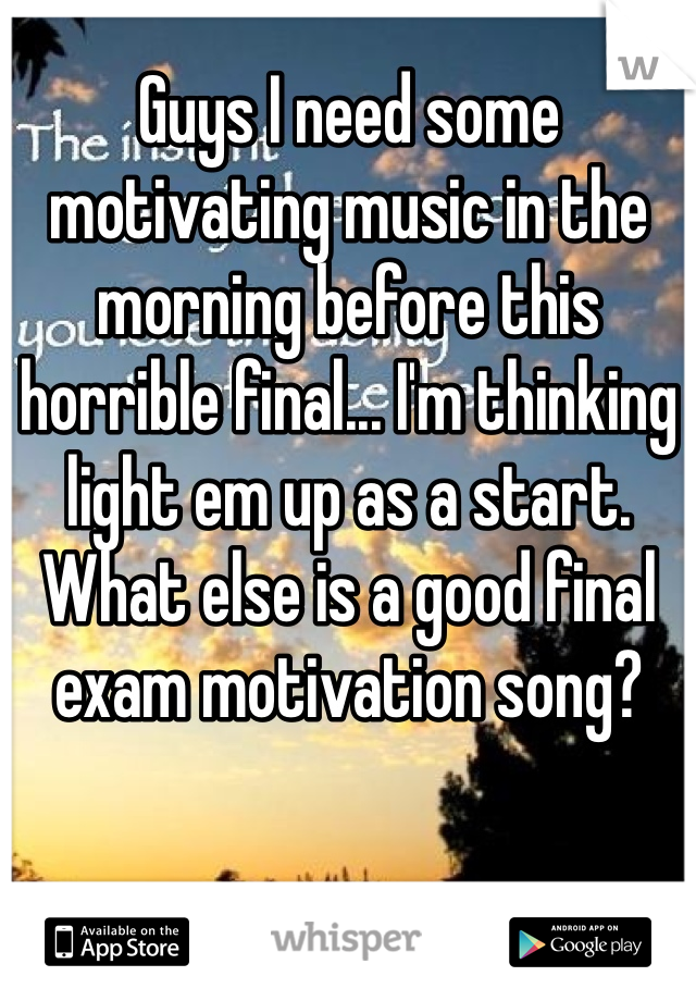 Guys I need some motivating music in the morning before this horrible final... I'm thinking light em up as a start. What else is a good final exam motivation song?