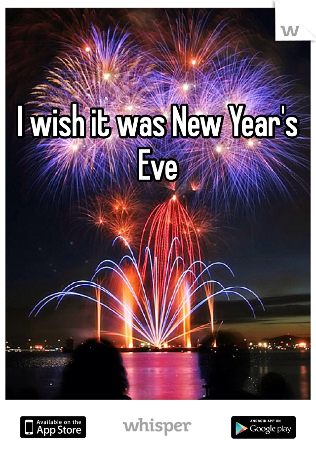 I wish it was New Year's Eve