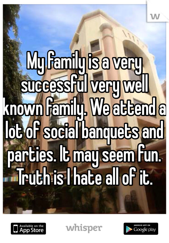 My family is a very successful very well known family. We attend a lot of social banquets and parties. It may seem fun. Truth is I hate all of it.