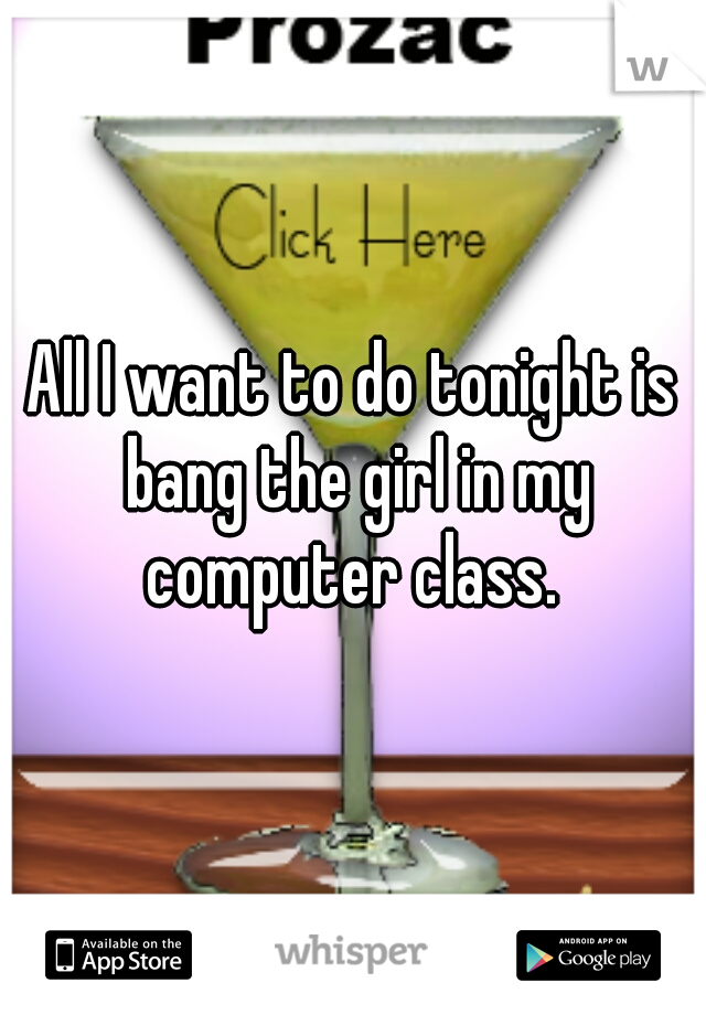 All I want to do tonight is bang the girl in my computer class.