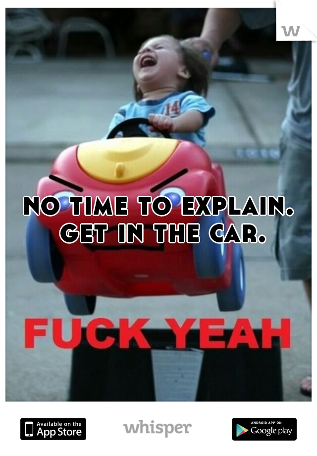 no time to explain. get in the car.