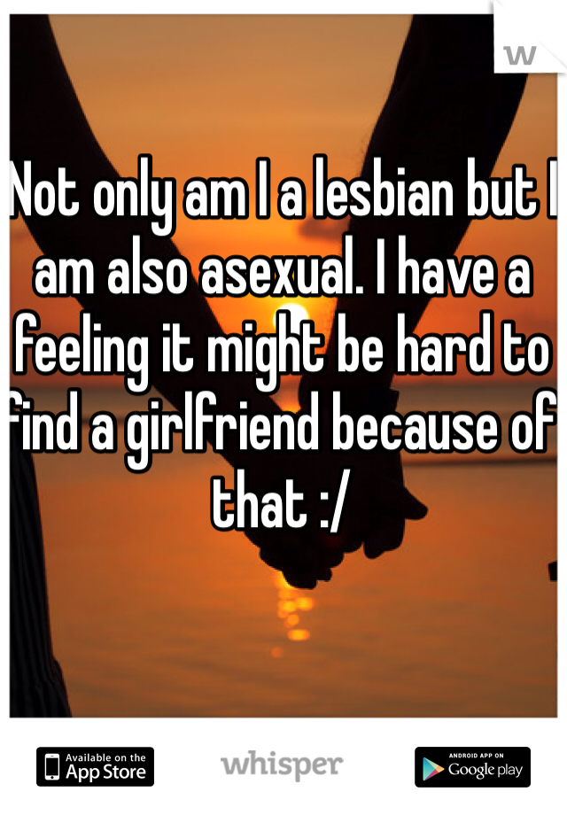 Not only am I a lesbian but I am also asexual. I have a feeling it might be hard to find a girlfriend because of that :/