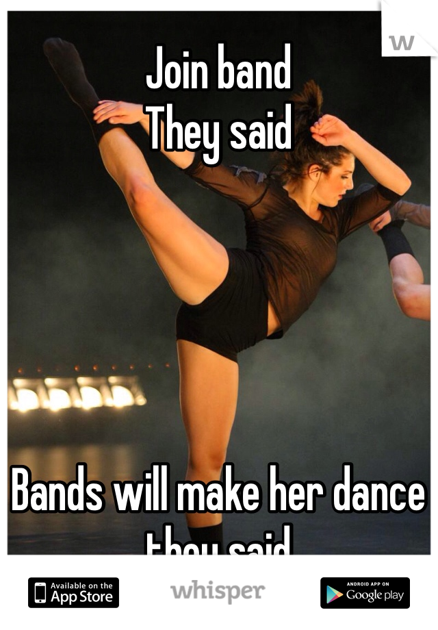 Join band They said      Bands will make her dance they said