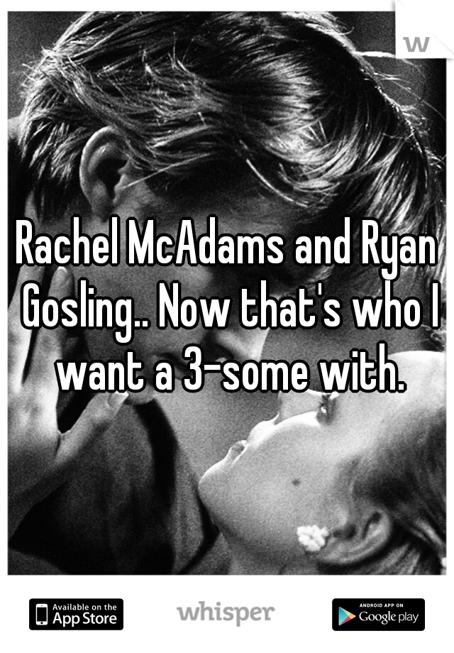 Rachel McAdams and Ryan Gosling.. Now that's who I want a 3-some with.