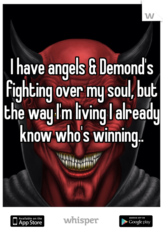 I have angels & Demond's fighting over my soul, but the way I'm living I already know who's winning..