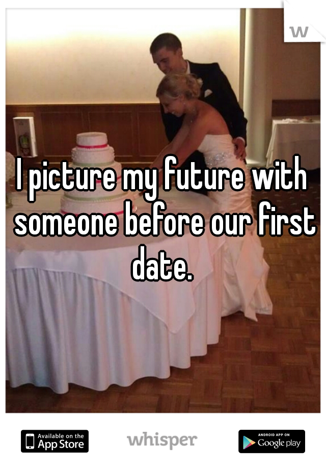 I picture my future with someone before our first date.