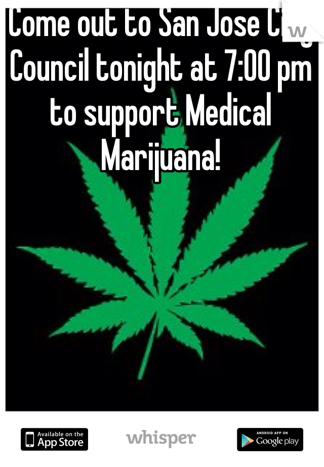 Come out to San Jose City Council tonight at 7:00 pm to support Medical Marijuana!
