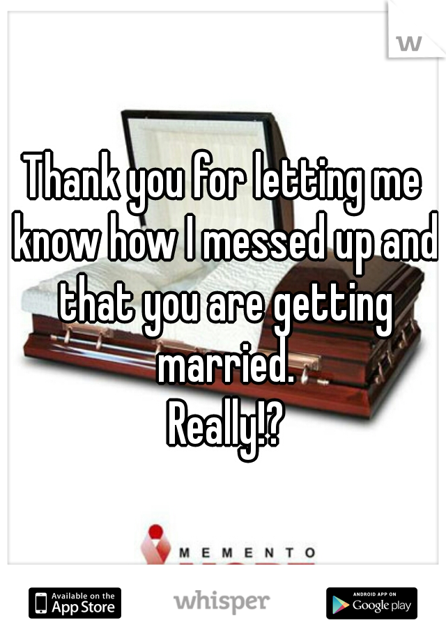 Thank you for letting me know how I messed up and that you are getting married.  Really!?