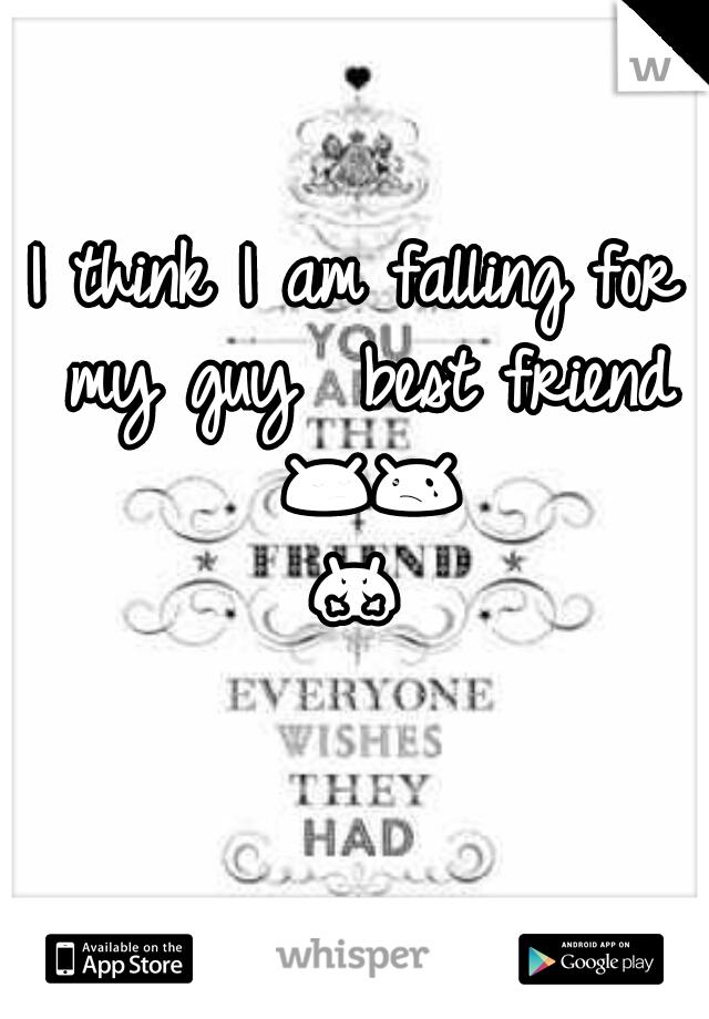 I think I am falling for my guy  best friend 😔😢😤😱