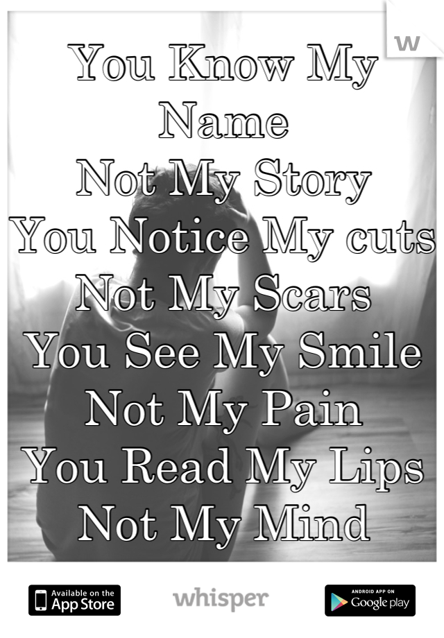 You Know My Name Not My Story You Notice My cuts Not My Scars You See My Smile Not My Pain You Read My Lips  Not My Mind