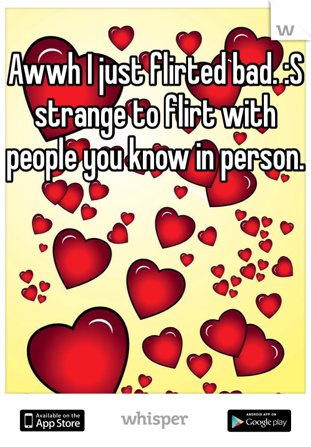 Awwh I just flirted bad. :S strange to flirt with people you know in person.