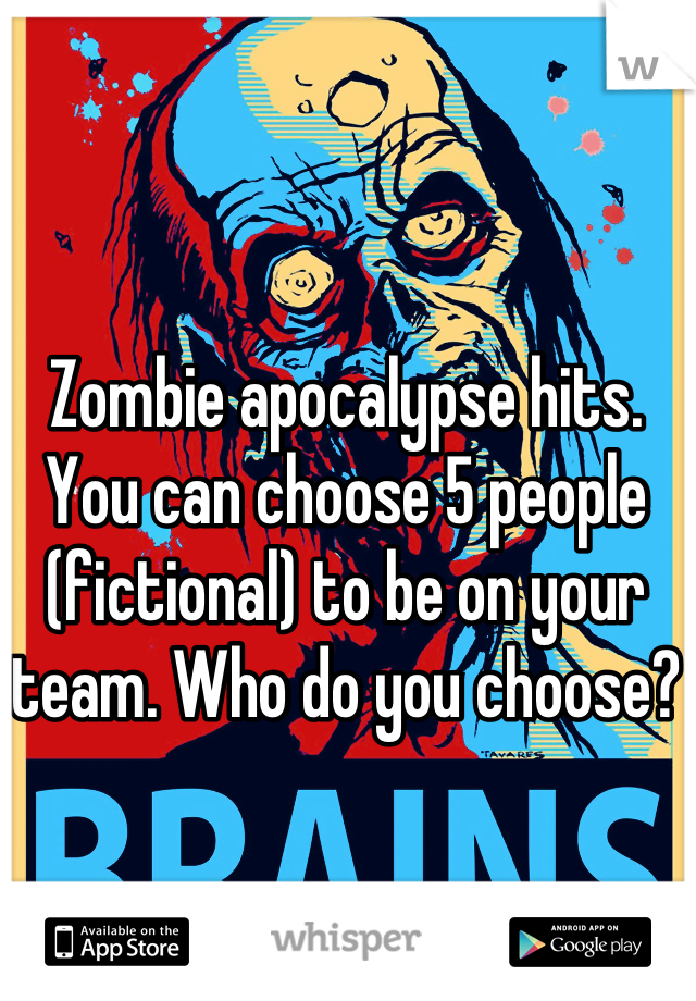 Zombie apocalypse hits.  You can choose 5 people (fictional) to be on your team. Who do you choose?