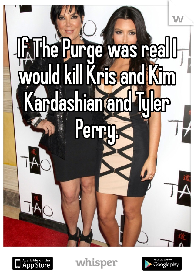 If The Purge was real I would kill Kris and Kim Kardashian and Tyler Perry.