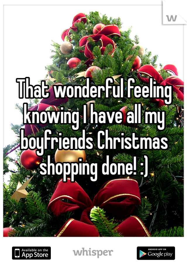 That wonderful feeling knowing I have all my boyfriends Christmas shopping done! :)