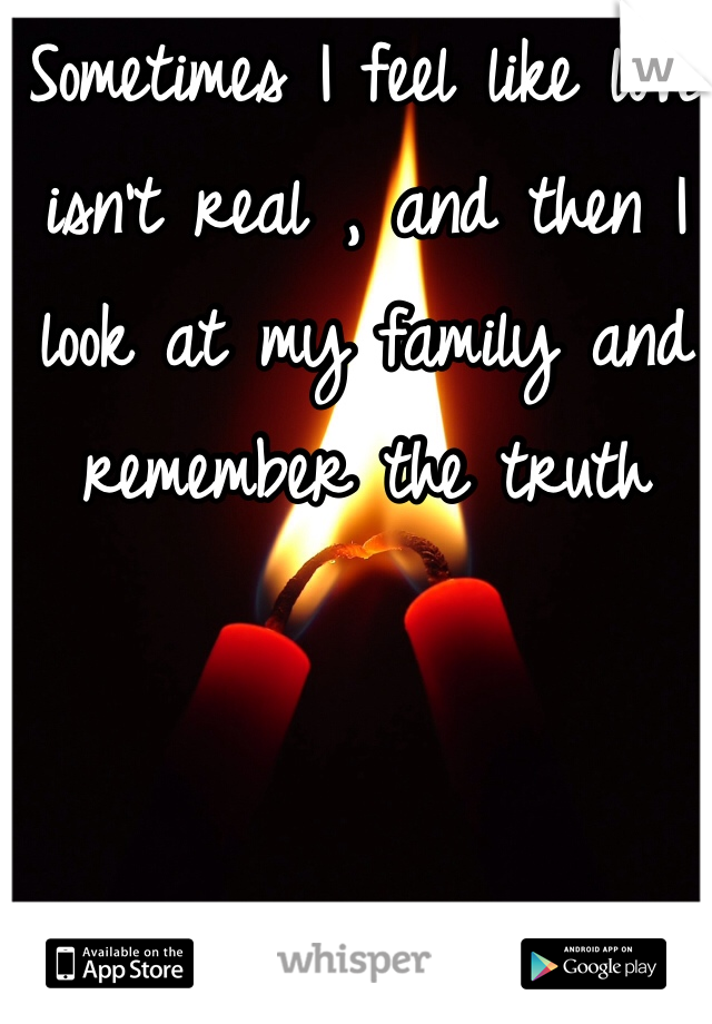 Sometimes I feel like love isn't real , and then I look at my family and remember the truth