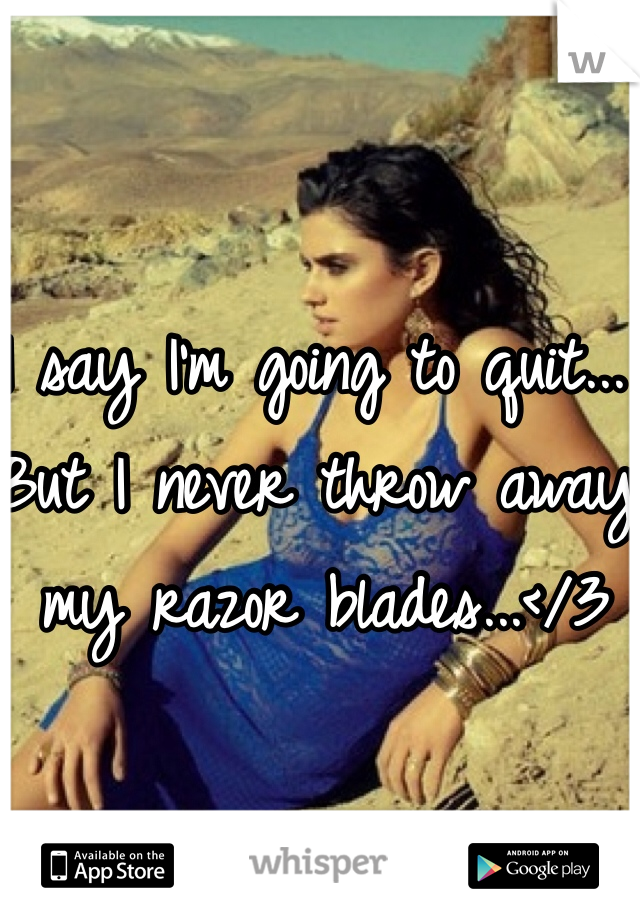 I say I'm going to quit... But I never throw away my razor blades...</3