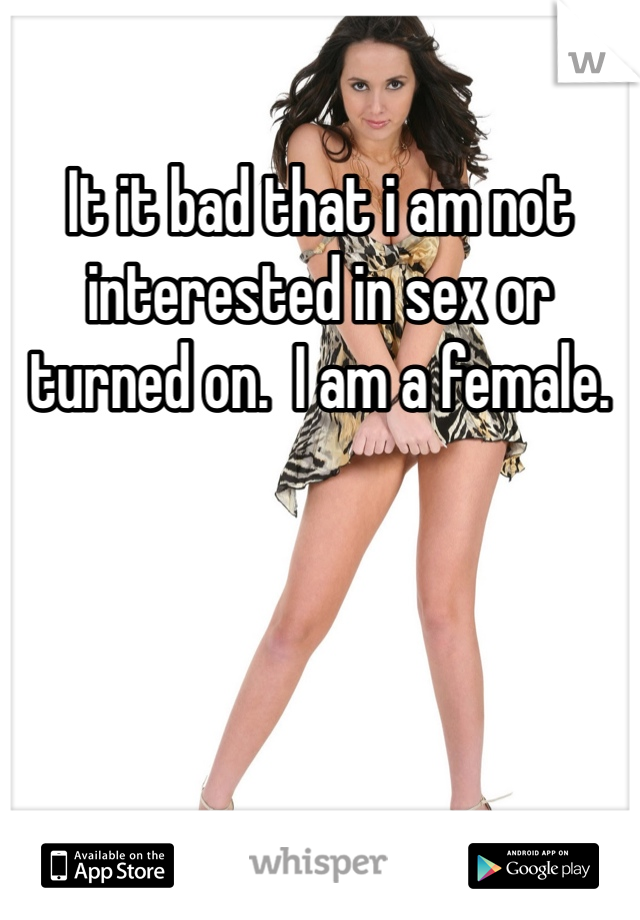 It it bad that i am not interested in sex or turned on.  I am a female.