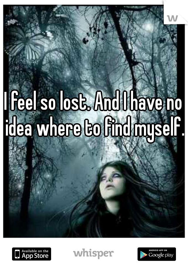 I feel so lost. And I have no idea where to find myself.