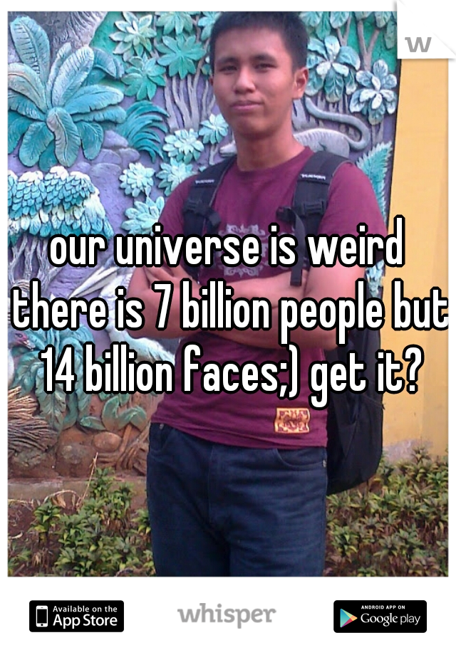 our universe is weird there is 7 billion people but 14 billion faces;) get it?