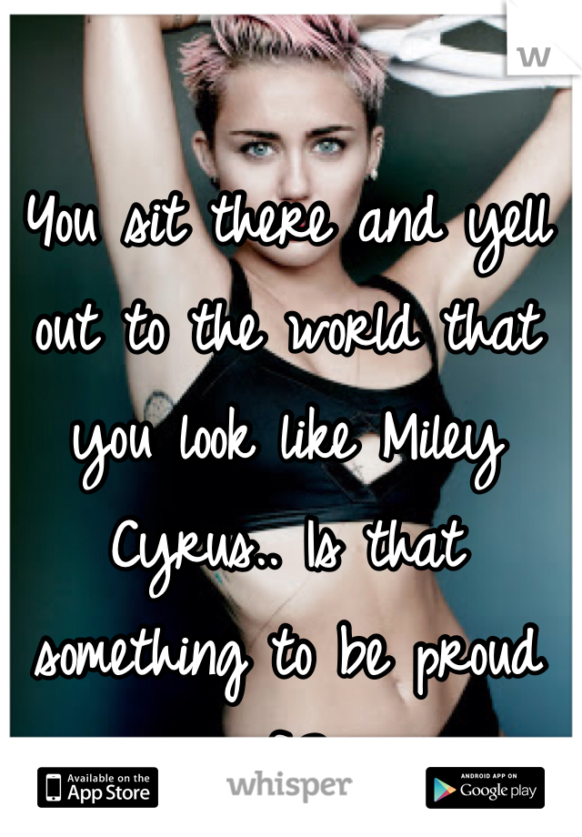 You sit there and yell out to the world that you look like Miley Cyrus.. Is that something to be proud of.?