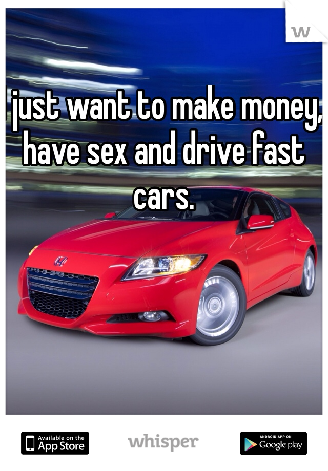 I just want to make money, have sex and drive fast cars.