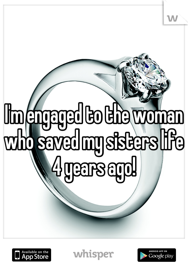 I'm engaged to the woman who saved my sisters life 4 years ago!
