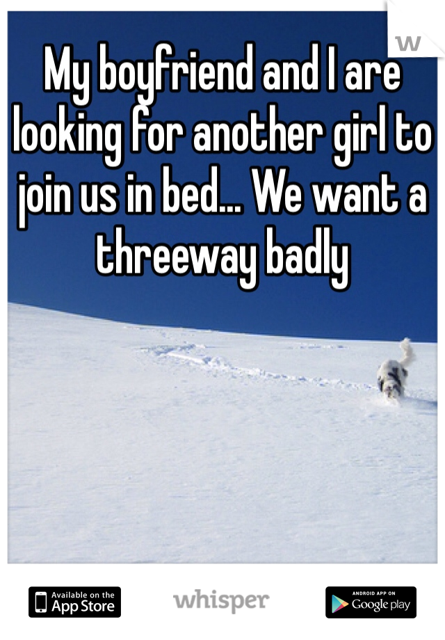My boyfriend and I are looking for another girl to join us in bed... We want a threeway badly