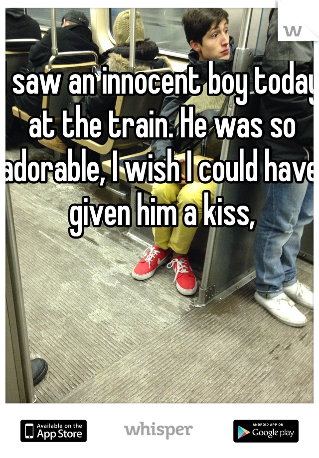 I saw an innocent boy today at the train. He was so adorable, I wish I could have given him a kiss,