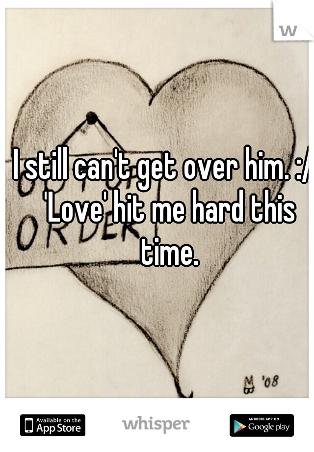 I still can't get over him. :/. 'Love' hit me hard this time.