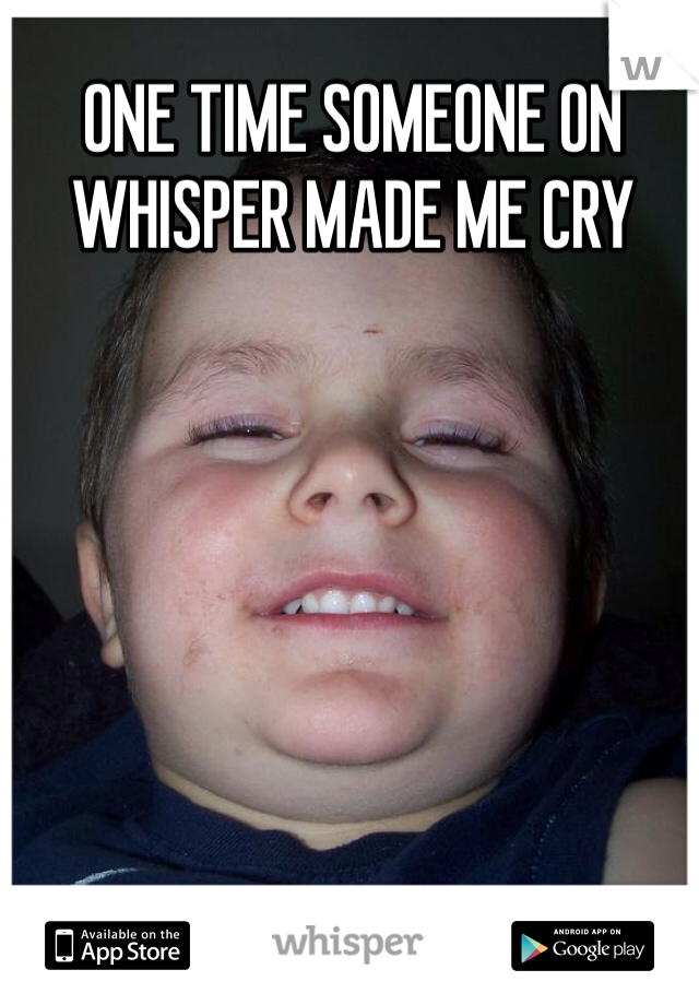 ONE TIME SOMEONE ON WHISPER MADE ME CRY