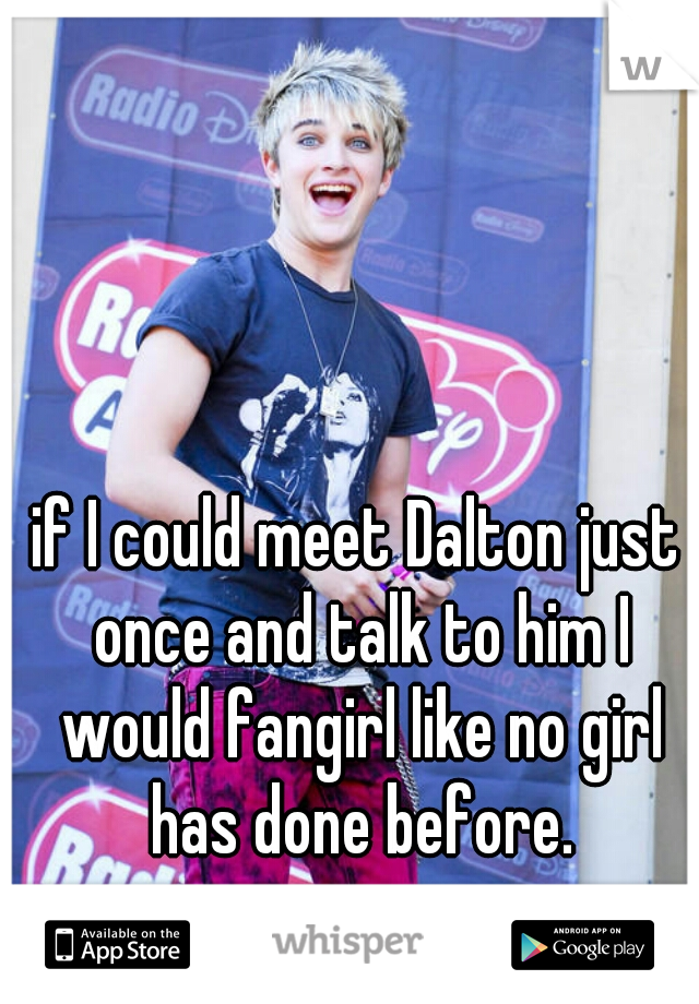if I could meet Dalton just once and talk to him I would fangirl like no girl has done before.