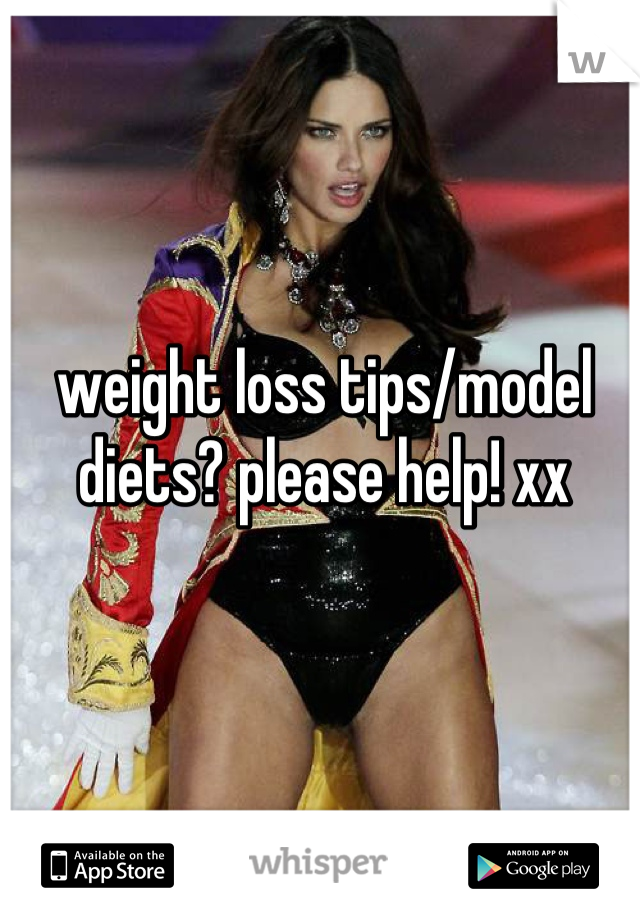 weight loss tips/model diets? please help! xx