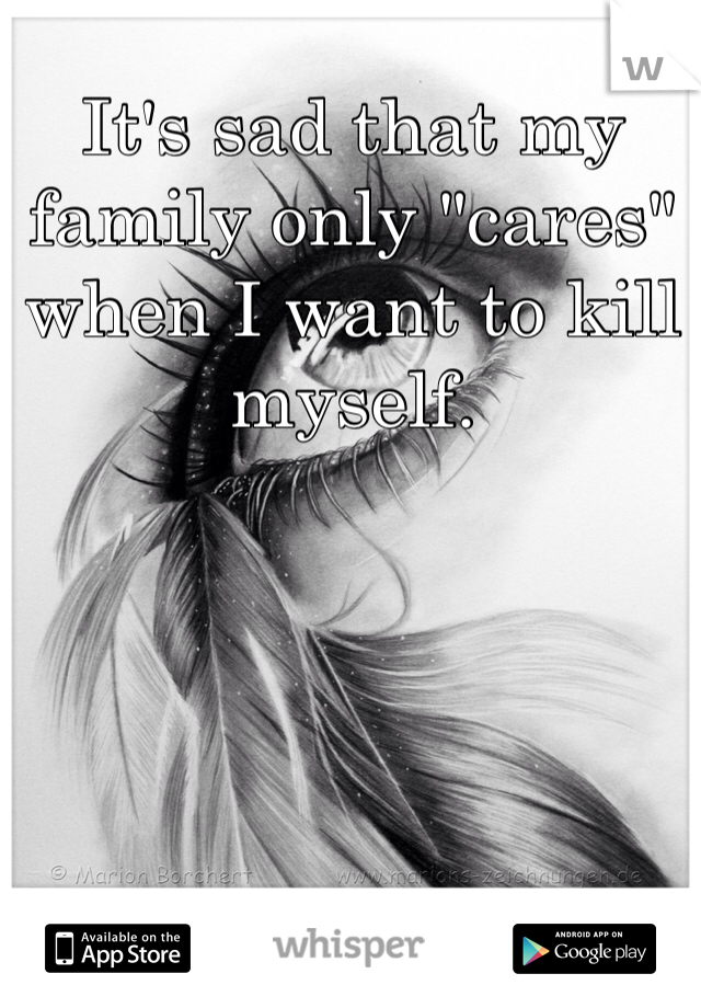 "It's sad that my family only ""cares"" when I want to kill myself."