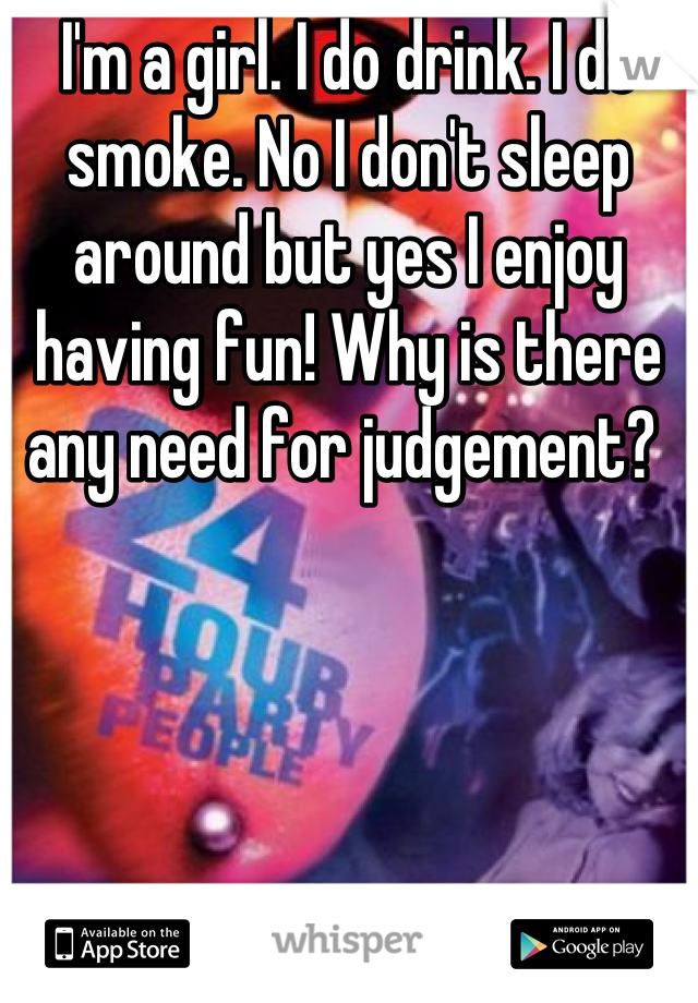 I'm a girl. I do drink. I do smoke. No I don't sleep around but yes I enjoy having fun! Why is there any need for judgement?