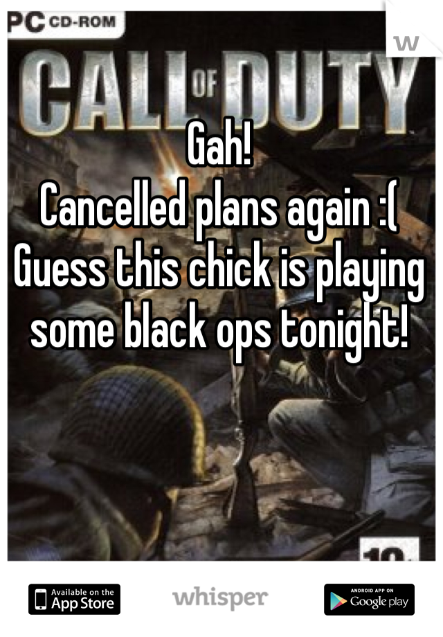 Gah!  Cancelled plans again :(  Guess this chick is playing some black ops tonight!