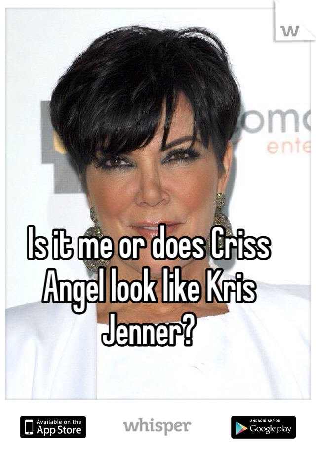 Is it me or does Criss Angel look like Kris Jenner?