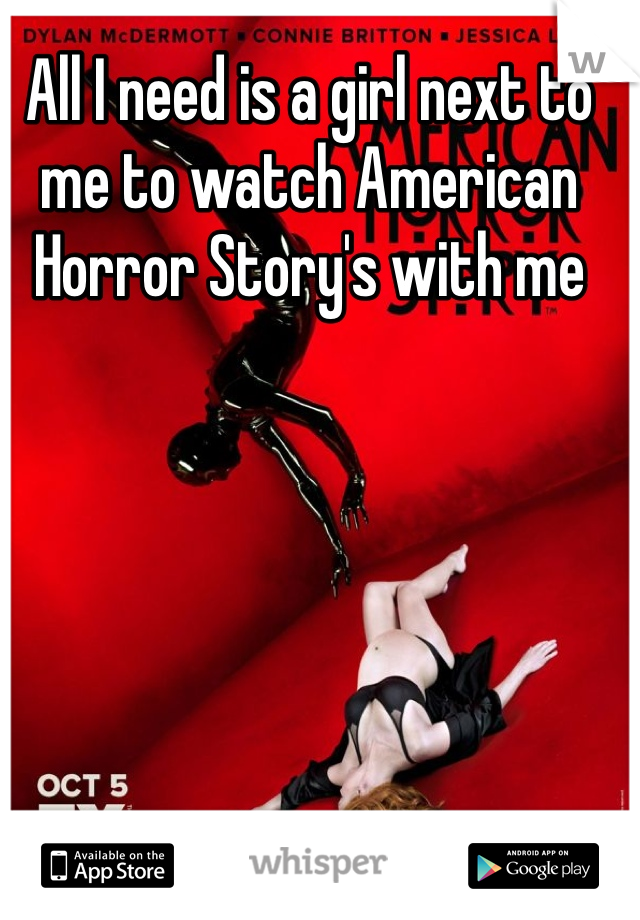 All I need is a girl next to me to watch American Horror Story's with me