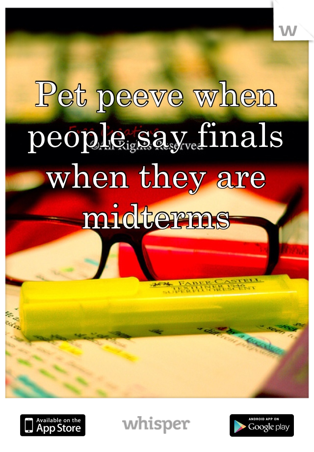 Pet peeve when people say finals when they are midterms