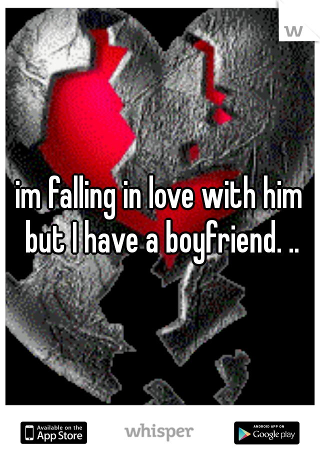 im falling in love with him but I have a boyfriend. ..