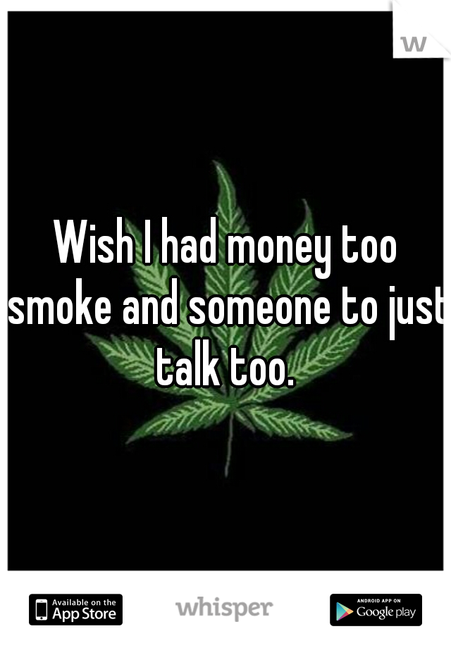 Wish I had money too smoke and someone to just talk too.
