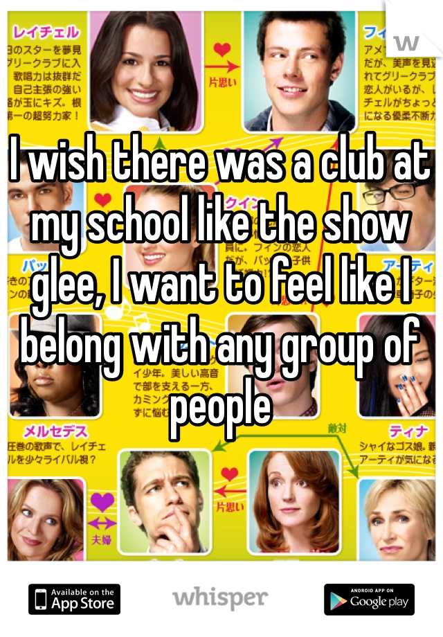 I wish there was a club at my school like the show glee, I want to feel like I belong with any group of people